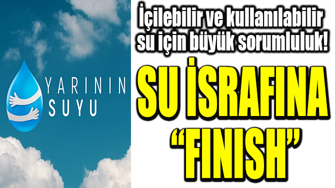 "SU İSRAFINA ""FİNİSH"""
