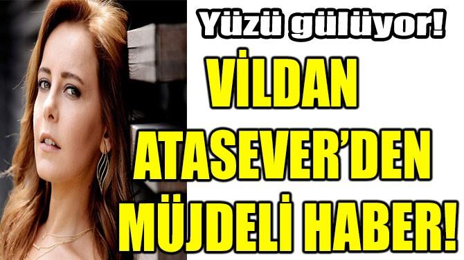 VİLDAN ATASEVER'DEN MÜJDELİ HABER!