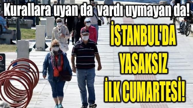 İSTANBUL'DA YASAKSIZ İLK CUMARTESİ!