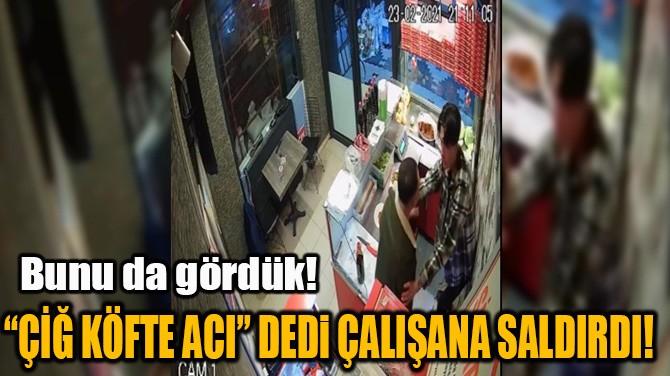 """""""ÇİĞ KÖFTE ACI"""" DEDİ ÇALIŞANA SALDIRDI!"""