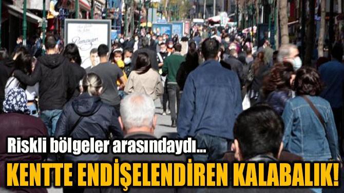 KENTTE ENDİŞELENDİREN KALABALIK!