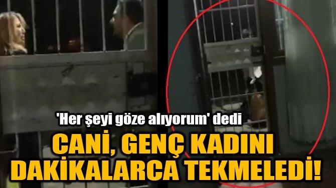 CANİ, GENÇ KADINI DAKİKALARCA TEKMELEDİ!