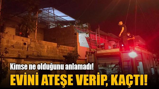 EVİNİ ATEŞE VERİP, KAÇTI!