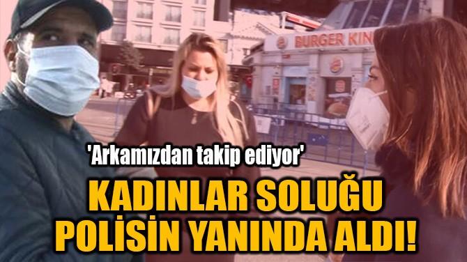 KADINLAR SOLUĞU POLİSİN YANINDA ALDI!