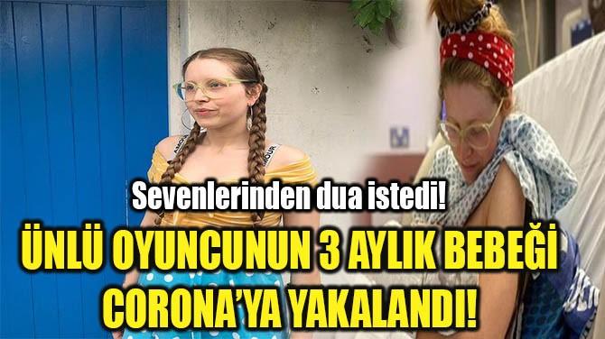 ÜNLÜ OYUNCUNUN 3 AYLIK BEBEĞİ CORONA'YA YAKALANDI!
