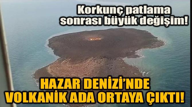 HAZAR DENİZİ'NDE VOLKANİK ADA ORTAYA ÇIKTI!