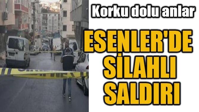 ESENLER'DE  SİLAHLI  SALDIRI