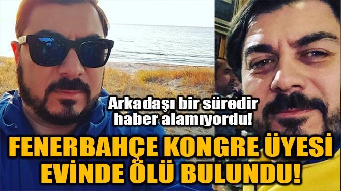FENERBAHÇE KONGRE ÜYESİ EVİNDE ÖLÜ BULUNDU!