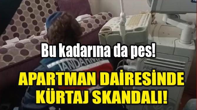APARTMAN DAİRESİNDE KÜRTAJ SKANDALI!