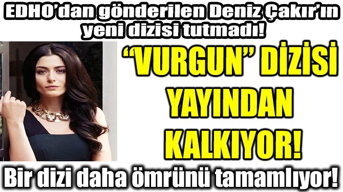"""""""VURGUN"""" DİZİSİ  YAYINDAN  KALKIYOR!"""