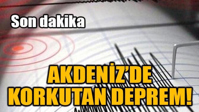 AKDENİZ'DE KORKUTAN DEPREM!