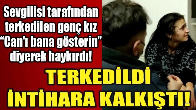 TERKEDİLDİ İNTİHARA KALKIŞTI!