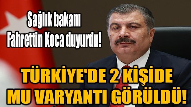 TÜRKİYE'DE 2 KİŞİDE MU VARYANTI GÖRÜLDÜ!