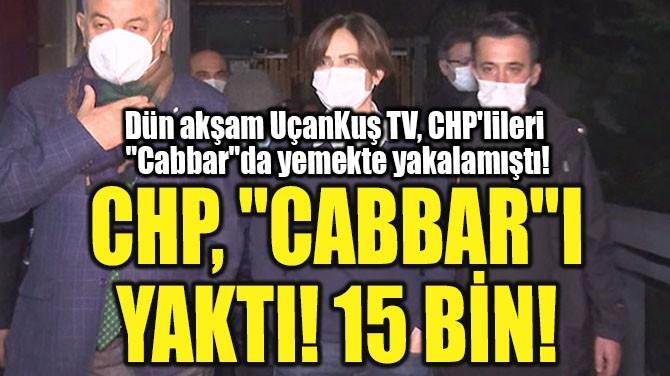 CHP 'CABBAR'I YAKTI! 15 BİN!