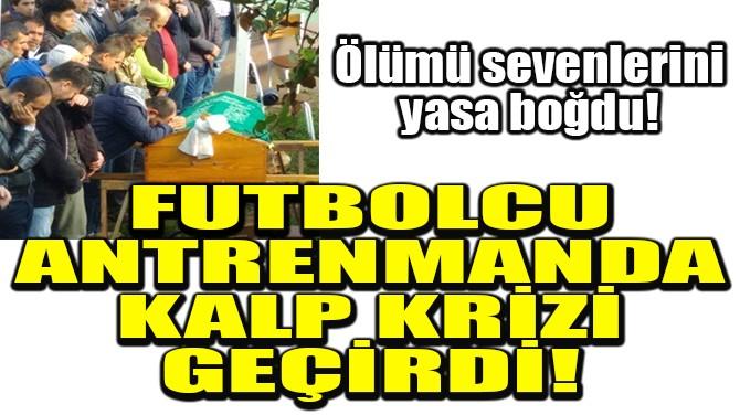 FUTBOLCU ANTRENMANDA KALP KRİZİ GEÇİRİP ÖLDÜ!