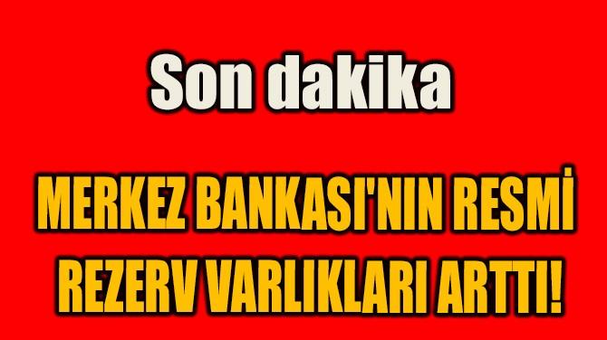 MERKEZ BANKASI'NIN RESMİ  REZERV VARLIKLARI ARTTI!