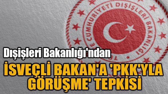 İSVEÇLİ BAKAN'A 'PKK'YLA  GÖRÜŞME' TEPKİSİ