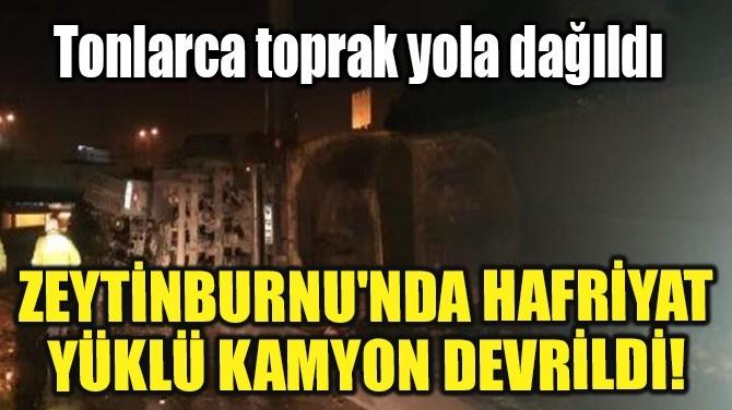 ZEYTİNBURNU'NDA HAFRİYAT YÜKLÜ KAMYON DEVRİLDİ!