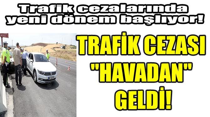 """TRAFİK CEZASI """"HAVADAN"""" GELDİ!"""