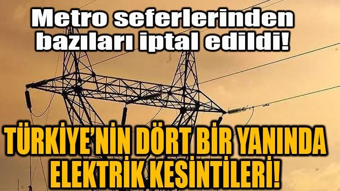 TÜRKİYE'NİN DÖRT BİR YANINDA ELEKTRİK KESİNTİLERİ!