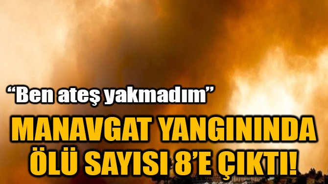 MANAVGAT YANGININDA ÖLÜ SAYISI 8'E ÇIKTI!
