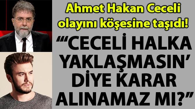 """""""'CECELİ HALKA YAKLAŞMASIN' DİYE KARAR ALINAMAZ MI?"""""""