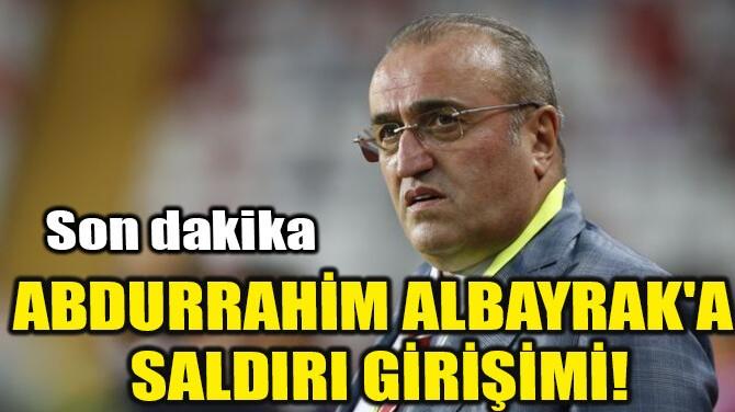 ABDURRAHİM ALBAYRAK'A SALDIRI GİRİŞİMİ!