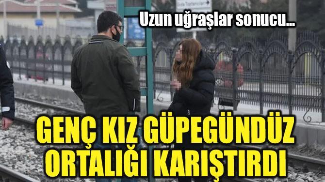 GÜNDÜZ VAKTİ ORTALIĞI KARIŞTIRDI!