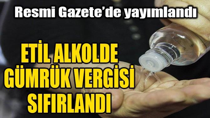 ETİL ALKOLDE GÜMRÜK VERGİSİ SIFIRLANDI