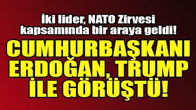 CUMHURBAŞKANI ERDOĞAN, TRUMP İLE GÖRÜŞTÜ!