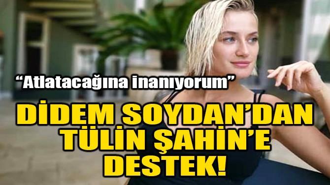 DİDEM SOYDAN'DAN, TÜLİN ŞAHİN'E DESTEK!