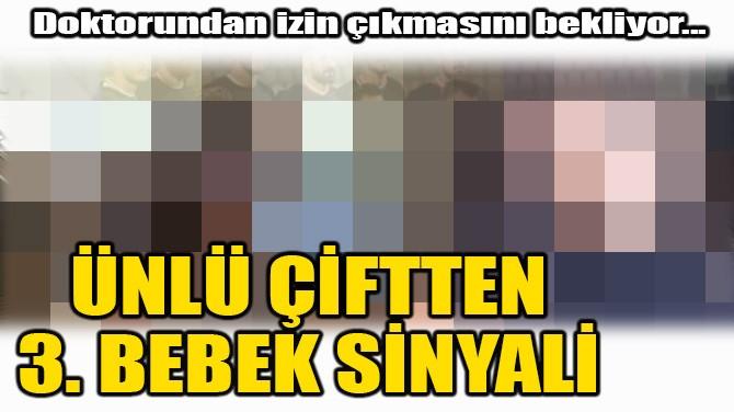 ÜNLÜ ÇİFTTEN 3. BEBEK SİNYALİ GELDİ!