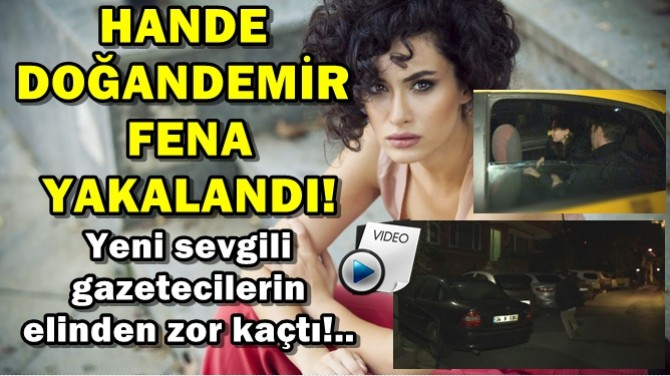 HANDE DOĞANDEMİR FENA YAKALANDI!..