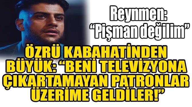 """REYNMEN: """"PİŞMAN DEĞİLİM""""!"""