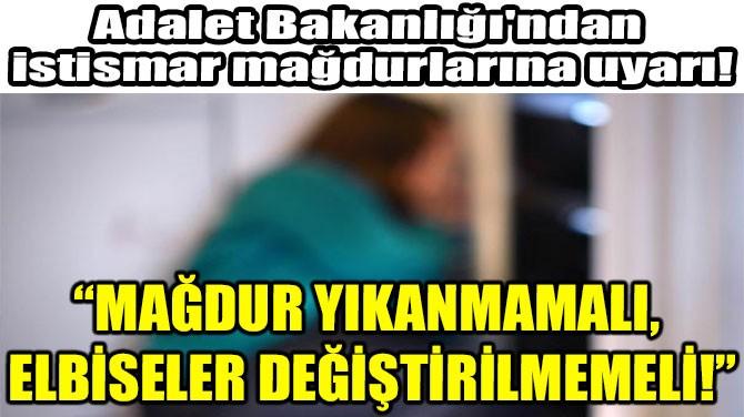 """""""MAĞDUR YIKANMAMALI,  ELBİSELER DEĞİŞTİRİLMEMELİ!"""""""