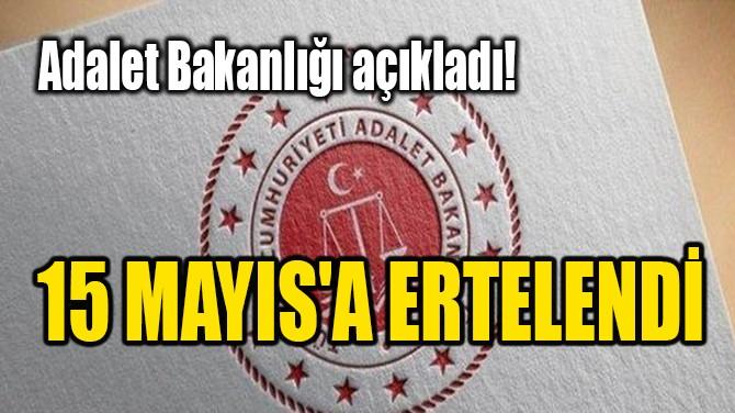 ADALET BAKANLIĞI AÇIKLADI! 15 MAYIS'A ERTELENDİ