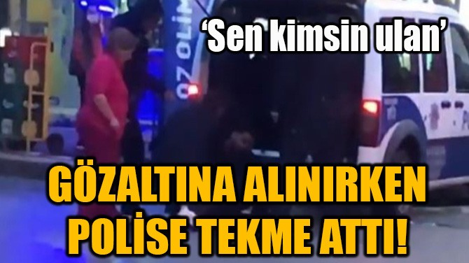 GÖZALTINA ALINIRKEN POLİSE TEKME ATTI!