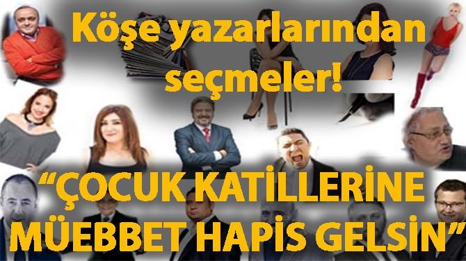 """YAZARLARINDAN SEÇMELER! """"ÇOCUK KATİLLERİNE MÜEBBET HAPİS GELSİN"""""""