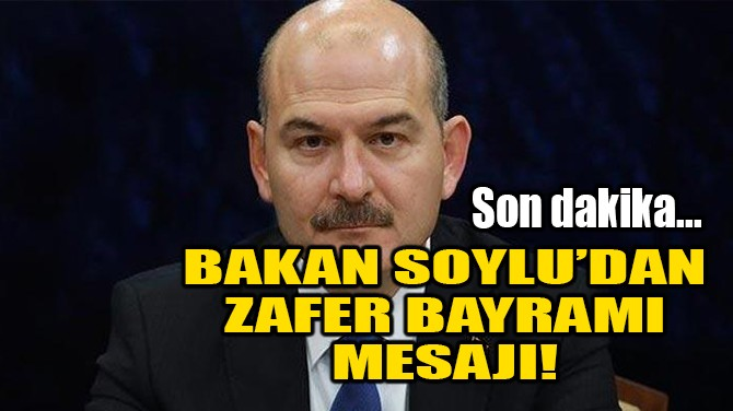 BAKAN SOYLU'DAN ZAFER BAYRAMI MESAJI!