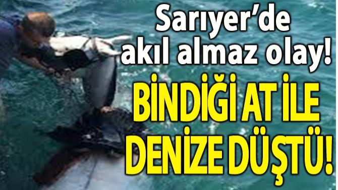 SARIYER'DE İLGİNÇ OLAY ATIYLA BERABER DENİZE DÜŞTÜ!