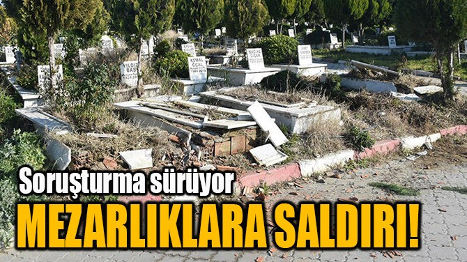 MEZARLIKLARA SALDIRI!