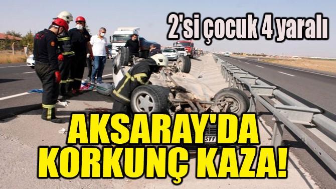 AKSARAY'DA KORKUNÇ KAZA!