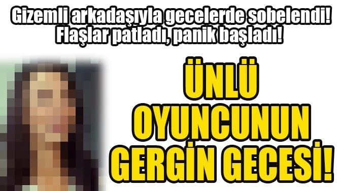 ÜNLÜ OYUNCUNUN GERGİN GECESİ!