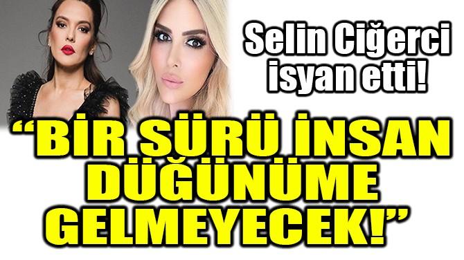 SELİN CİĞERCİ İSYAN ETTİ!..