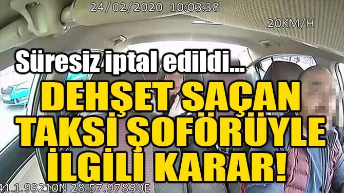 İSTANBUL'DA DEHŞET SAÇAN TAKSİ ŞOFÖRÜYLE İLGİLİ KARAR!