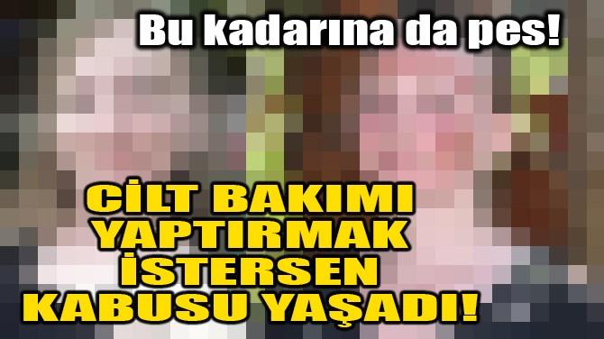 CİLT BAKIMI YAPTIRMAK İSTERSEN KABUSU YAŞADI!