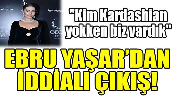 """ERBU YAŞAR, """"KIM KARDASHIAN YOKKEN BİZ VARDIK!"""""""