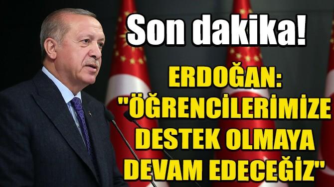 """ERDOĞAN """"ÖĞRENCİLERİMİZE DESTEK OLMAYA DEVAM EDECEĞİZ"""""""