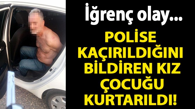 POLİSE KAÇIRILDIĞINI BİLDİREN KIZ ÇOCUĞU KURTARILDI!