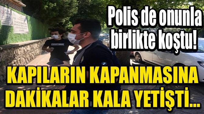KAPILARIN KAPANMASINA DAKİKALAR KALA YETİŞTİ...